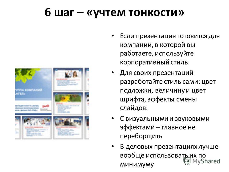 6 шаг – «учтем тонкости» Если презентация готовится для компании, в которой вы работаете, используйте корпоративный стиль Для своих презентаций разработайте стиль сами: цвет подложки, величину и цвет шрифта, эффекты смены слайдов. С визуальными и зву