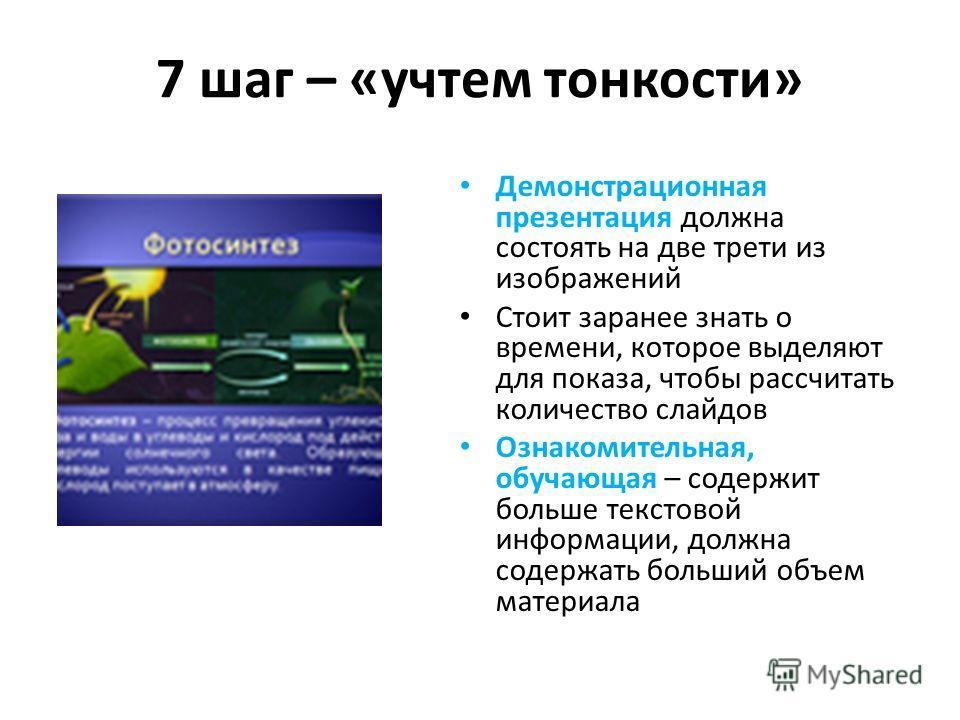 7 шаг – «учтем тонкости» Демонстрационная презентация должна состоять на две трети из изображений Стоит заранее знать о времени, которое выделяют для показа, чтобы рассчитать количество слайдов Ознакомительная, обучающая – содержит больше текстовой и