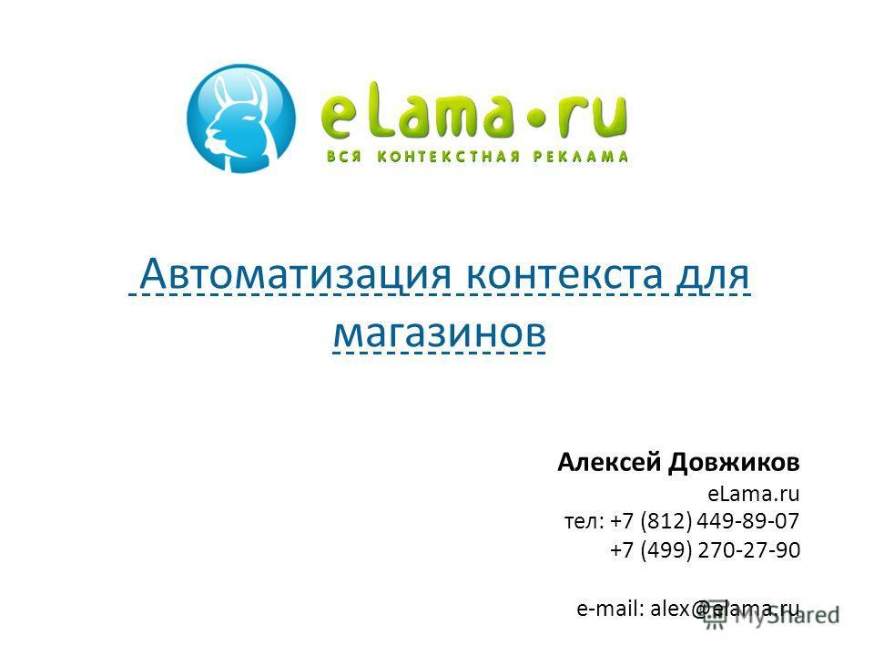 Алексей Довжиков eLama.ru тел: +7 (812) 449-89-07 +7 (499) 270-27-90 e-mail: alex@elama.ru Автоматизация контекста для магазинов