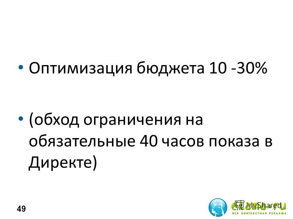 Оптимизация бюджета 10 -30% (обход ограничения на обязательные 40 часов показа в Директе) 49