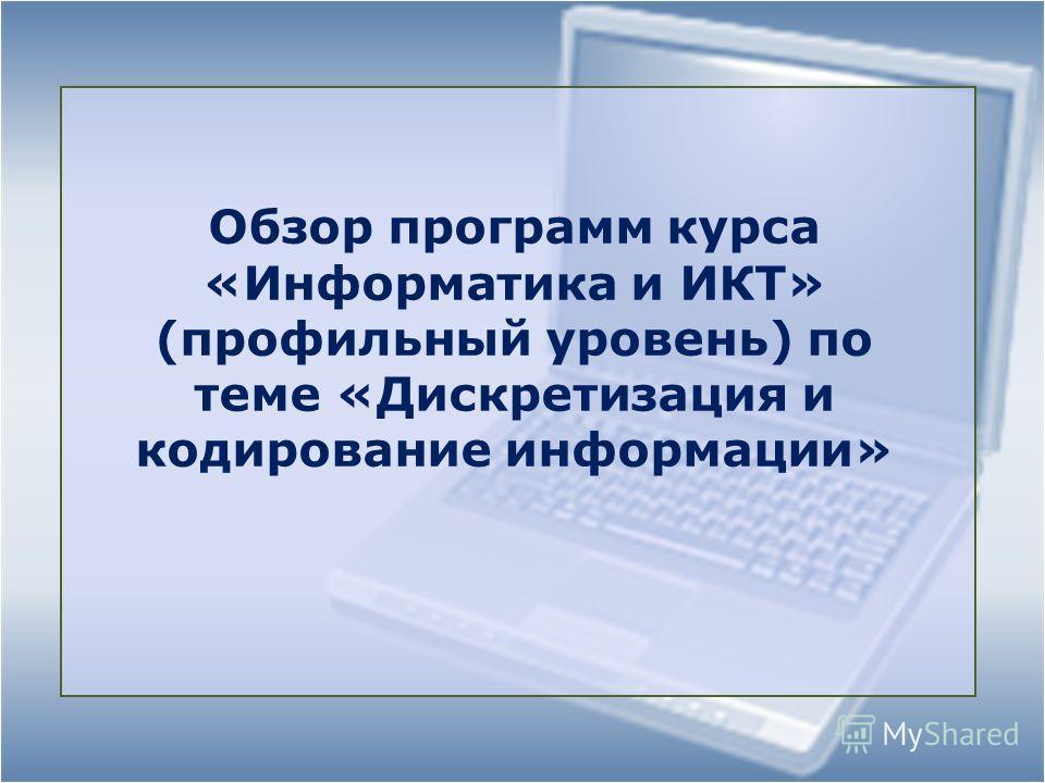 Обзор программ курса «Информатика и ИКТ» (профильный уровень) по теме «Дискретизация и кодирование информации»