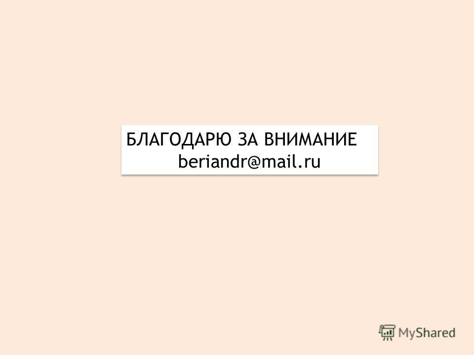 БЛАГОДАРЮ ЗА ВНИМАНИЕ beriandr@mail.ru БЛАГОДАРЮ ЗА ВНИМАНИЕ beriandr@mail.ru