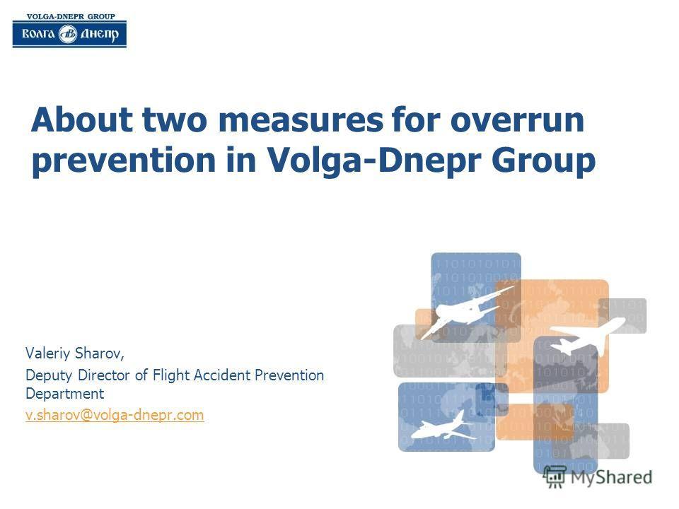 About two measures for overrun prevention in Volga-Dnepr Group Valeriy Sharov, Deputy Director of Flight Accident Prevention Department v.sharov@volga-dnepr.com