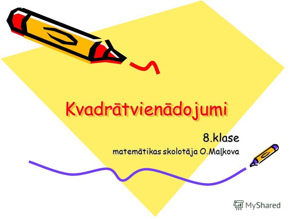 KvadrātvienādojumiKvadrātvienādojumi 8.klase matemātikas skolotāja O.Maļkova