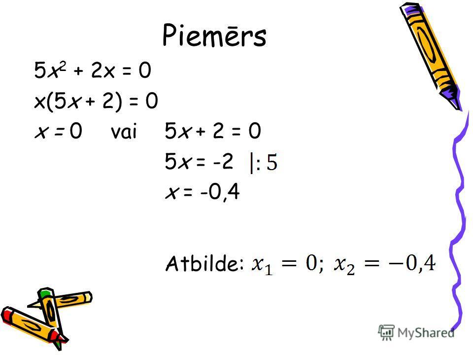 Piemērs 5x 2 + 2x = 0 x(5x + 2) = 0 x = 0vai 5x + 2 = 0 5x = -2 x = -0,4 Atbilde: