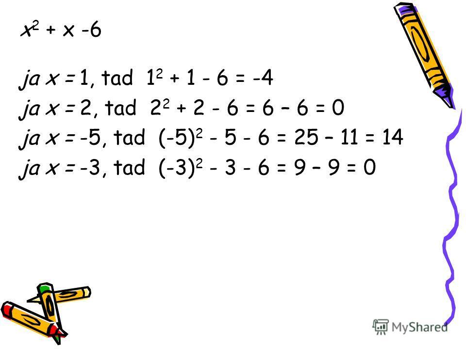 x 2 + x -6 ja x = 1, tad 1 2 + 1 - 6 = -4 ja x = 2, tad 2 2 + 2 - 6 = 6 – 6 = 0 ja x = -5, tad (-5) 2 - 5 - 6 = 25 – 11 = 14 ja x = -3, tad (-3) 2 - 3 - 6 = 9 – 9 = 0