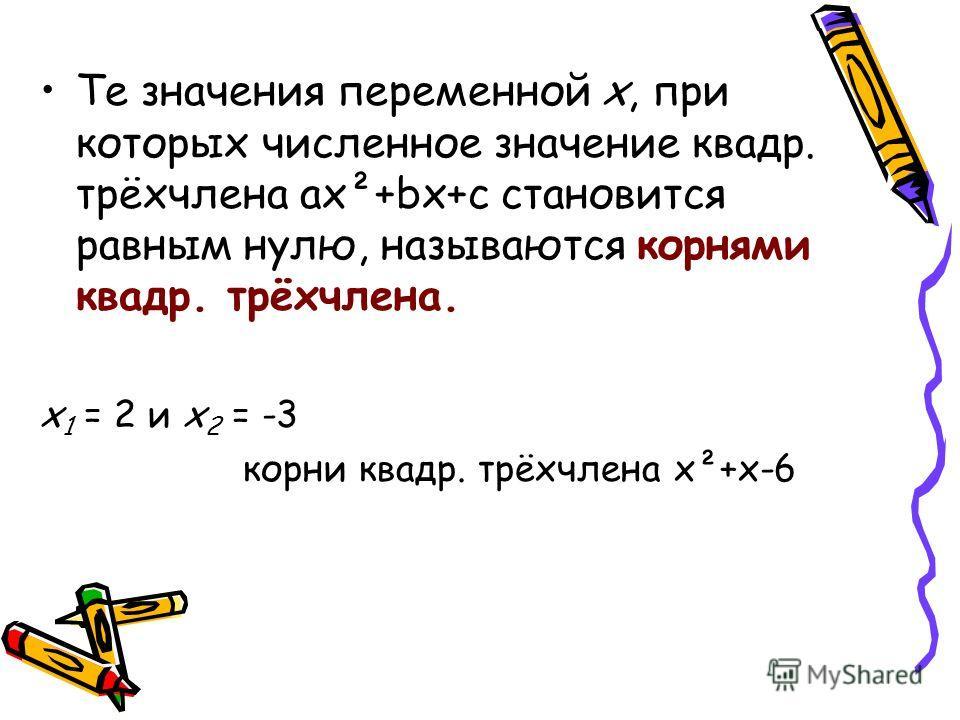 Те значения переменной х, при которых численное значение квадр. трёхчлена ax²+bx+c становится равным нулю, называются корнями квадр. трёхчлена. x 1 = 2 и x 2 = -3 корни квадр. трёхчлена x²+x-6