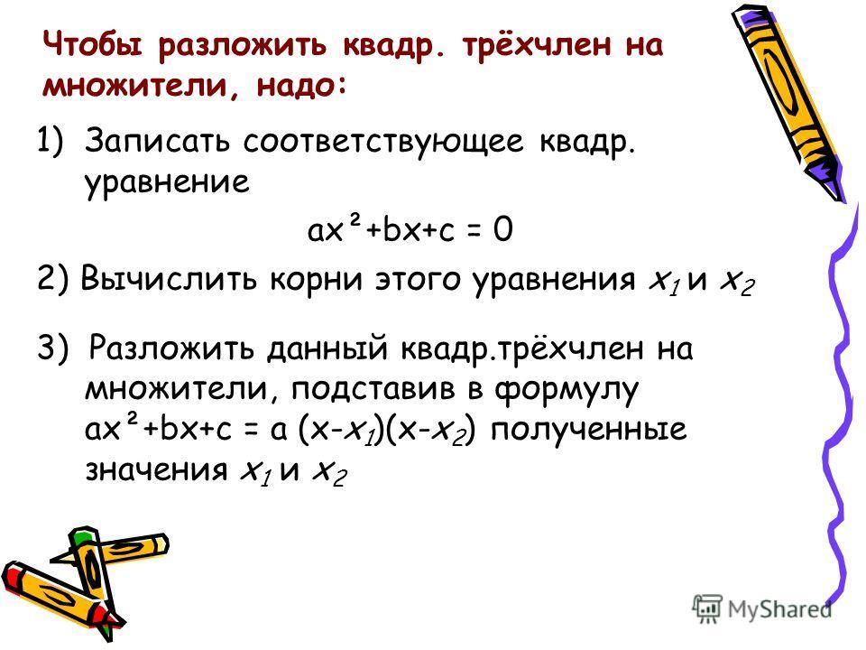 Чтобы разложить квадр. трёхчлен на множители, надо: 1)Записать соответствующее квадр. уравнение ax²+bx+c = 0 2) Вычислить корни этого уравнения x 1 и x 2 3) Разложить данный квадр.трёхчлен на множители, подставив в формулу ax²+bx+c = a (x-x 1 )(x-x 2