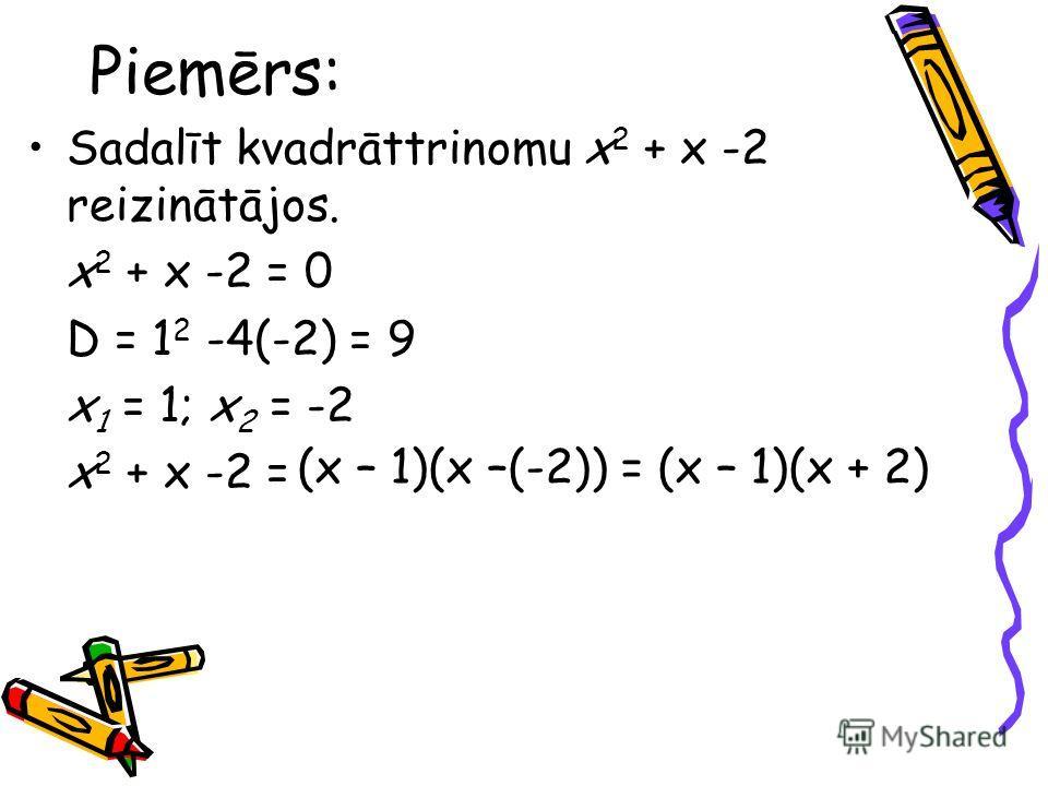 Piemērs: Sadalīt kvadrāttrinomu x 2 + x -2 reizinātājos. x 2 + x -2 = 0 D = 1 2 -4(-2) = 9 x 1 = 1; x 2 = -2 x 2 + x -2 = (x – 1)(x –(-2)) =(x – 1)(x + 2)