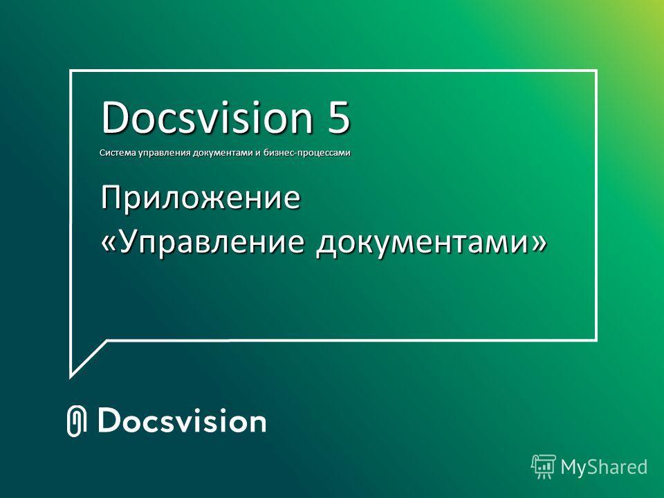 Docsvision 5 Система управления документами и бизнес-процессами Приложение «Управление документами» Docsvision 5 Система управления документами и бизнес-процессами Приложение «Управление документами»