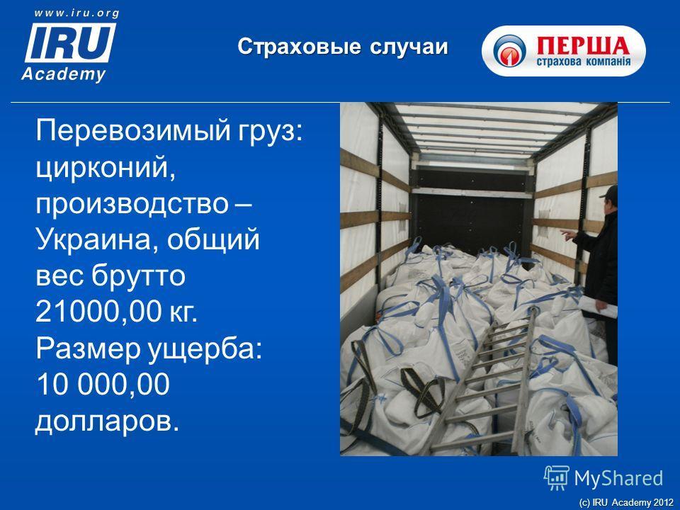 Страховые случаи (c) IRU Academy 2012 Перевозимый груз: цирконий, производство – Украина, общий вес брутто 21000,00 кг. Размер ущерба: 10 000,00 долларов.