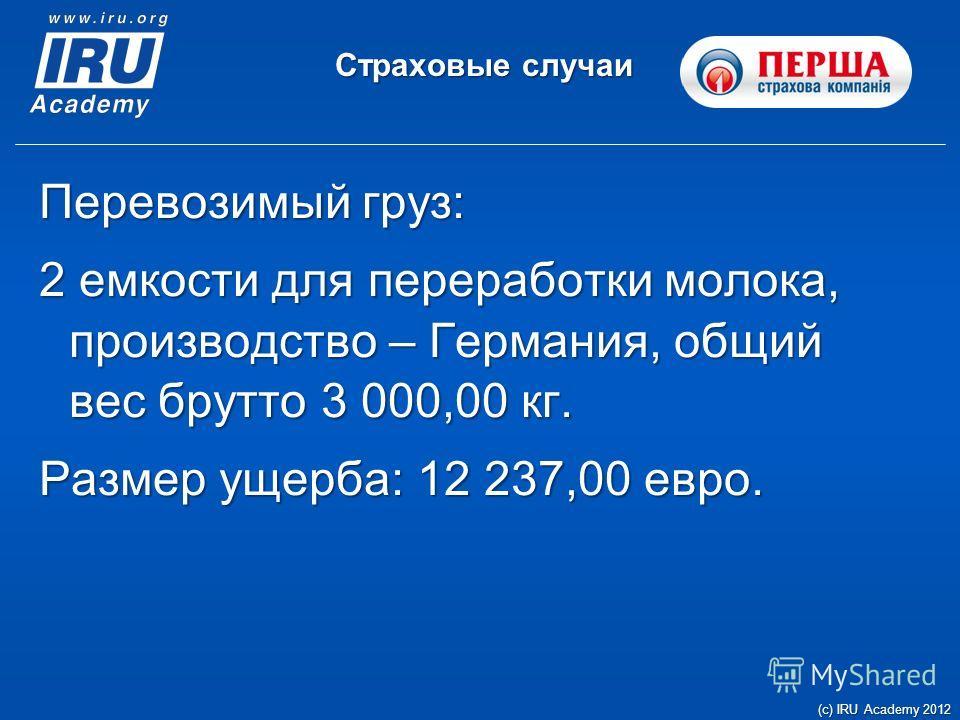 Страховые случаи (c) IRU Academy 2012 Перевозимый груз: 2 емкости для переработки молока, производство – Германия, общий вес брутто 3 000,00 кг. Размер ущерба: 12 237,00 евро.