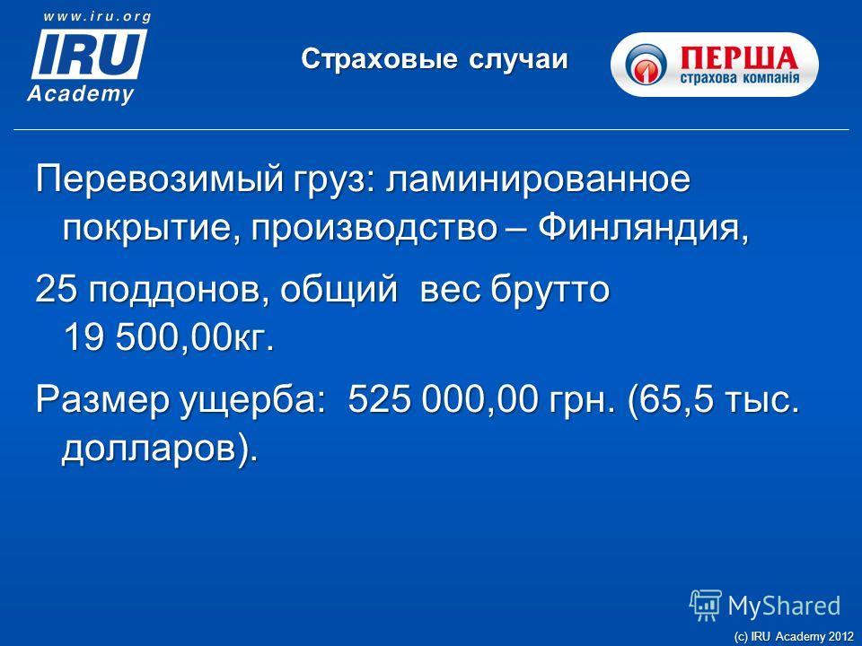Страховые случаи (c) IRU Academy 2012 Перевозимый груз: ламинированное покрытие, производство – Финляндия, 25 поддонов, общий вес брутто 19 500,00кг. Размер ущерба: 525 000,00 грн. (65,5 тыс. долларов).