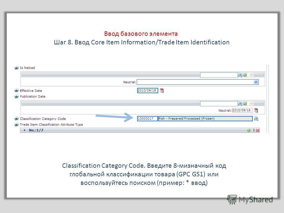 Ввод базового элемента Шаг 8. Ввод Core Item Information/Trade Item Identification Classification Category Сode. Введите 8-мизначный код глобальной классификации товара (GPC GS1) или воспользуйтесь поиском (пример: * ввод)