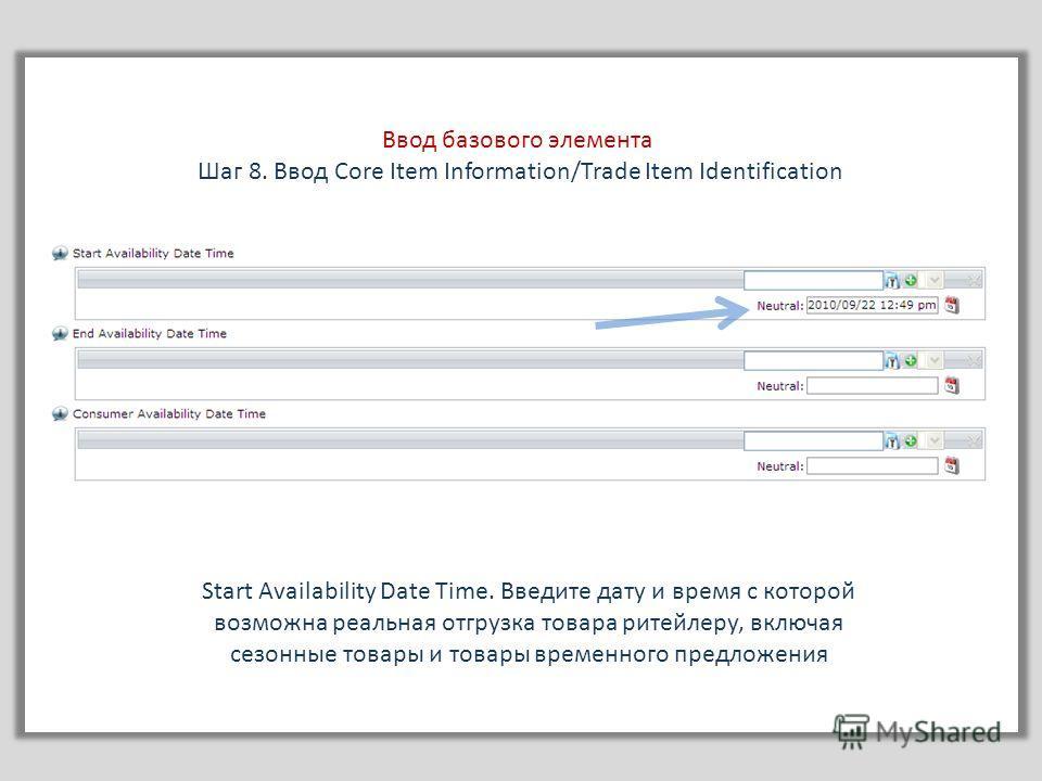 Ввод базового элемента Шаг 8. Ввод Core Item Information/Trade Item Identification Start Availability Date Time. Введите дату и время с которой возможна реальная отгрузка товара ритейлеру, включая сезонные товары и товары временного предложения