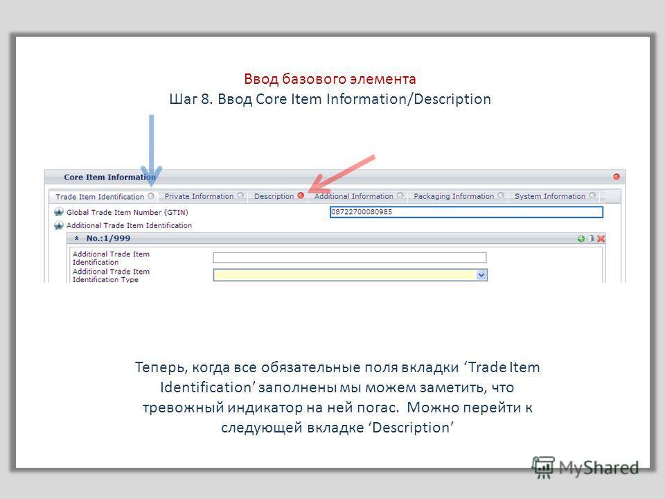 Ввод базового элемента Шаг 8. Ввод Core Item Information/Description Теперь, когда все обязательные поля вкладки Trade Item Identification заполнены мы можем заметить, что тревожный индикатор на ней погас. Можно перейти к следующей вкладке Descriptio