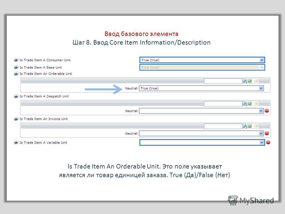 Ввод базового элемента Шаг 8. Ввод Core Item Information/Description Is Trade Item An Orderable Unit. Это поле указывает является ли товар единицей заказа. True (Да)/False (Нет)