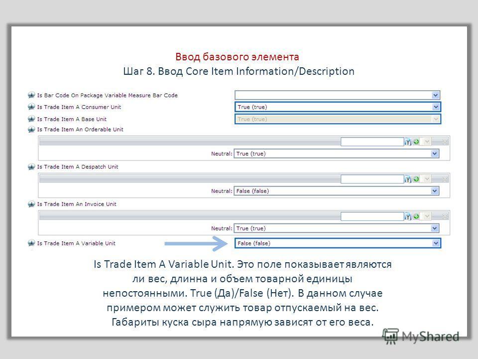 Ввод базового элемента Шаг 8. Ввод Core Item Information/Description Is Trade Item A Variable Unit. Это поле показывает являются ли вес, длинна и объем товарной единицы непостоянными. True (Да)/False (Нет). В данном случае примером может служить това