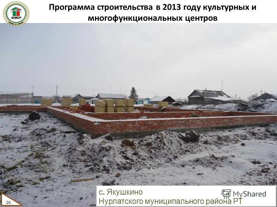 Программа строительства в 2013 году культурных и многофункциональных центров 26 с. Якушкино Нурлатского муниципального района РТ 26
