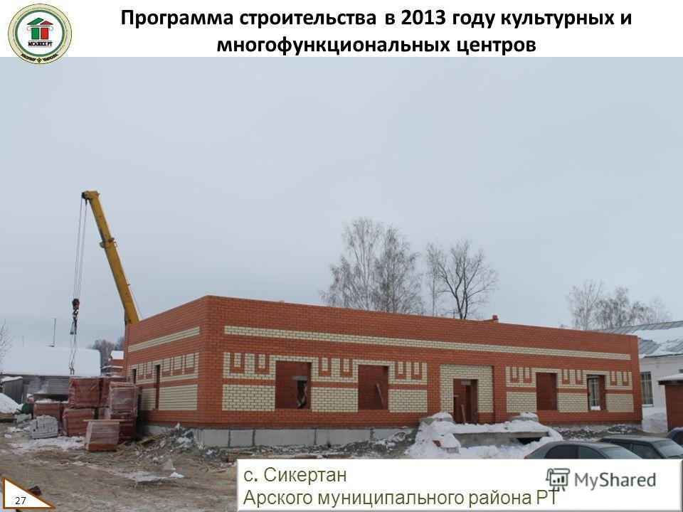 Программа строительства в 2013 году культурных и многофункциональных центров 27 с. Сикертан Арского муниципального района РТ 27