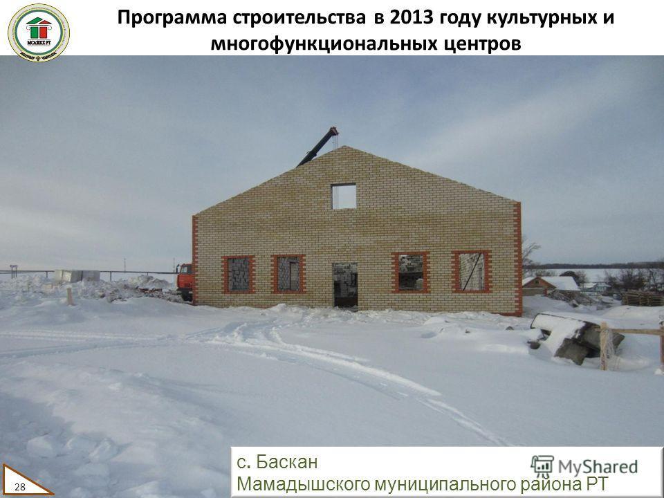 Программа строительства в 2013 году культурных и многофункциональных центров 28 с. Баскан Мамадышского муниципального района РТ 28