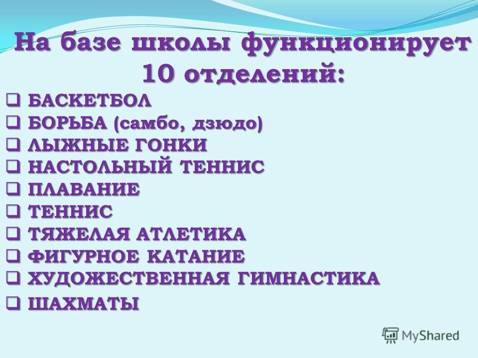 На базе школы функционирует 10 отделений: БАСКЕТБОЛ БАСКЕТБОЛ БОРЬБА (самбо, дзюдо) БОРЬБА (самбо, дзюдо) ЛЫЖНЫЕ ГОНКИ ЛЫЖНЫЕ ГОНКИ НАСТОЛЬНЫЙ ТЕННИС НАСТОЛЬНЫЙ ТЕННИС ПЛАВАНИЕ ПЛАВАНИЕ ТЕННИС ТЕННИС ТЯЖЕЛАЯ АТЛЕТИКА ТЯЖЕЛАЯ АТЛЕТИКА ФИГУРНОЕ КАТАНИЕ
