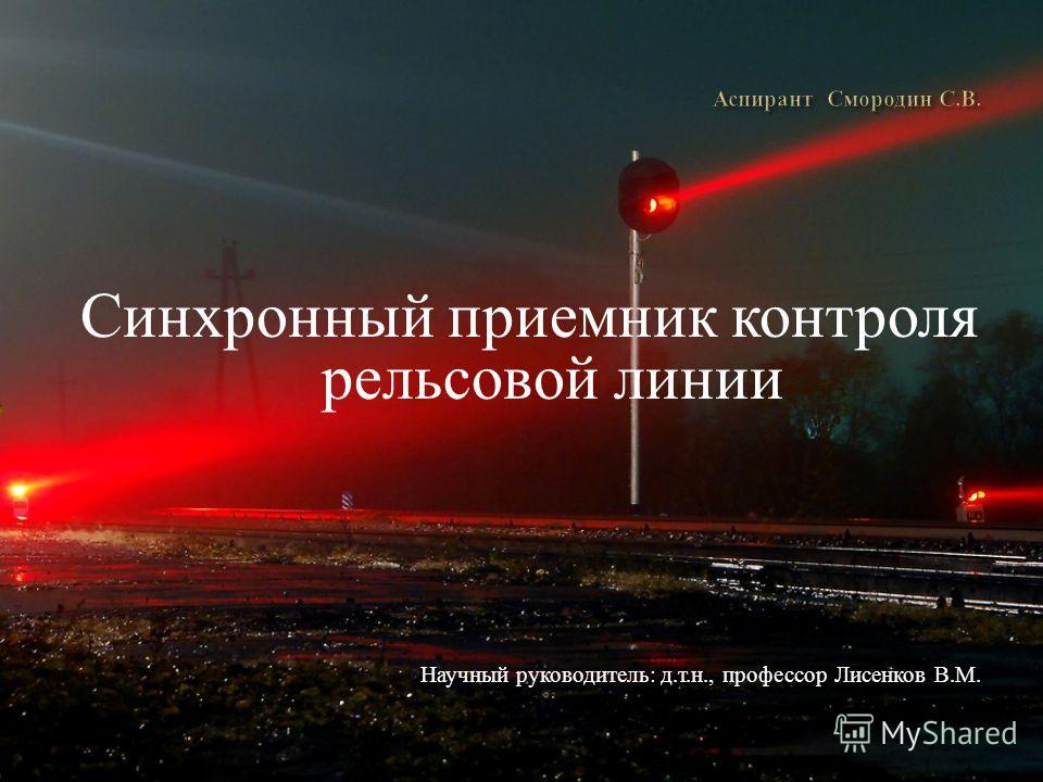 Синхронный приемник контроля рельсовой линии Научный руководитель: д.т.н., профессор Лисенков В.М.