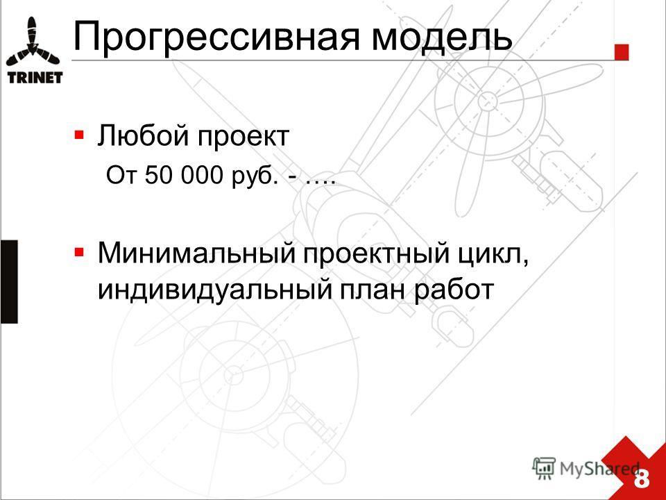 Прогрессивная модель Любой проект От 50 000 руб. - …. Минимальный проектный цикл, индивидуальный план работ 8