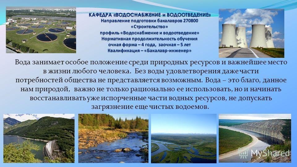 Вода занимает особое положение среди природных ресурсов и важнейшее место в жизни любого человека. Без воды удовлетворения даже части потребностей общества не представляется возможным. Вода – это благо, данное нам природой, важно не только рациональн