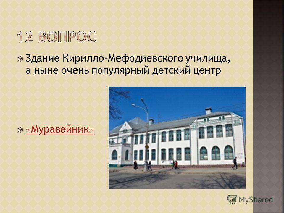 Здание Кирилло-Мефодиевского училища, а ныне очень популярный детский центр «Муравейник»