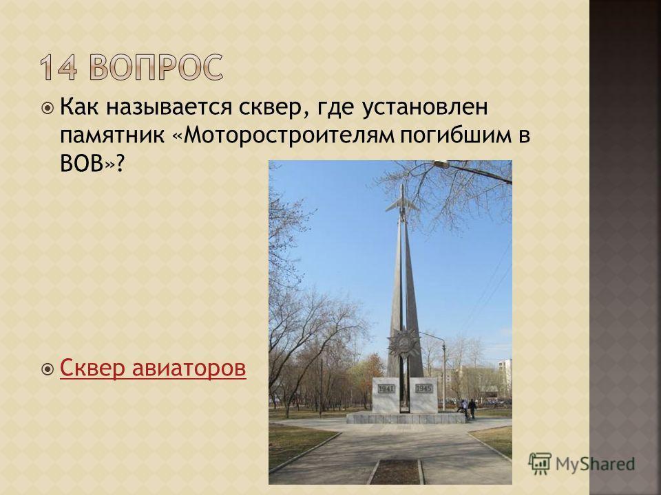 Как называется сквер, где установлен памятник «Моторостроителям погибшим в ВОВ»? Сквер авиаторов