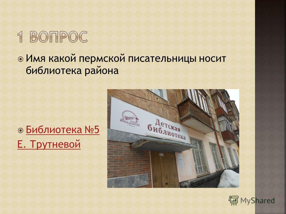 Имя какой пермской писательницы носит библиотека района Библиотека 5 Е. Трутневой