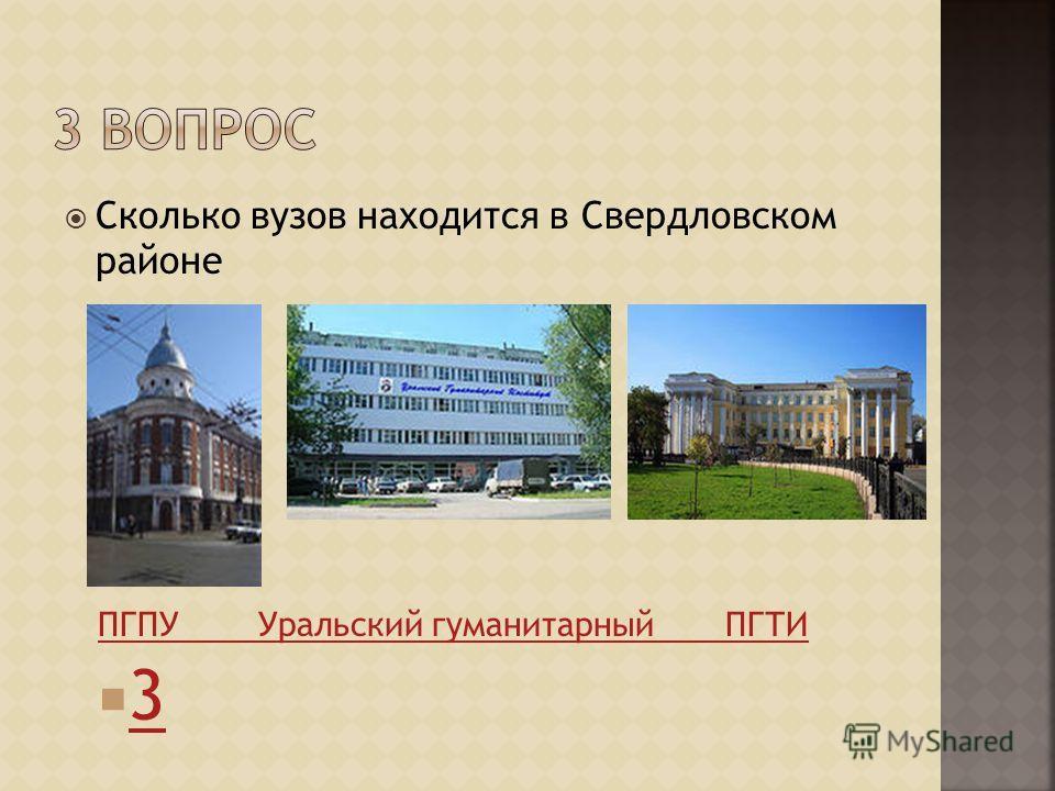 Сколько вузов находится в Свердловском районе ПГПУ Уральский гуманитарный ПГТИ 3