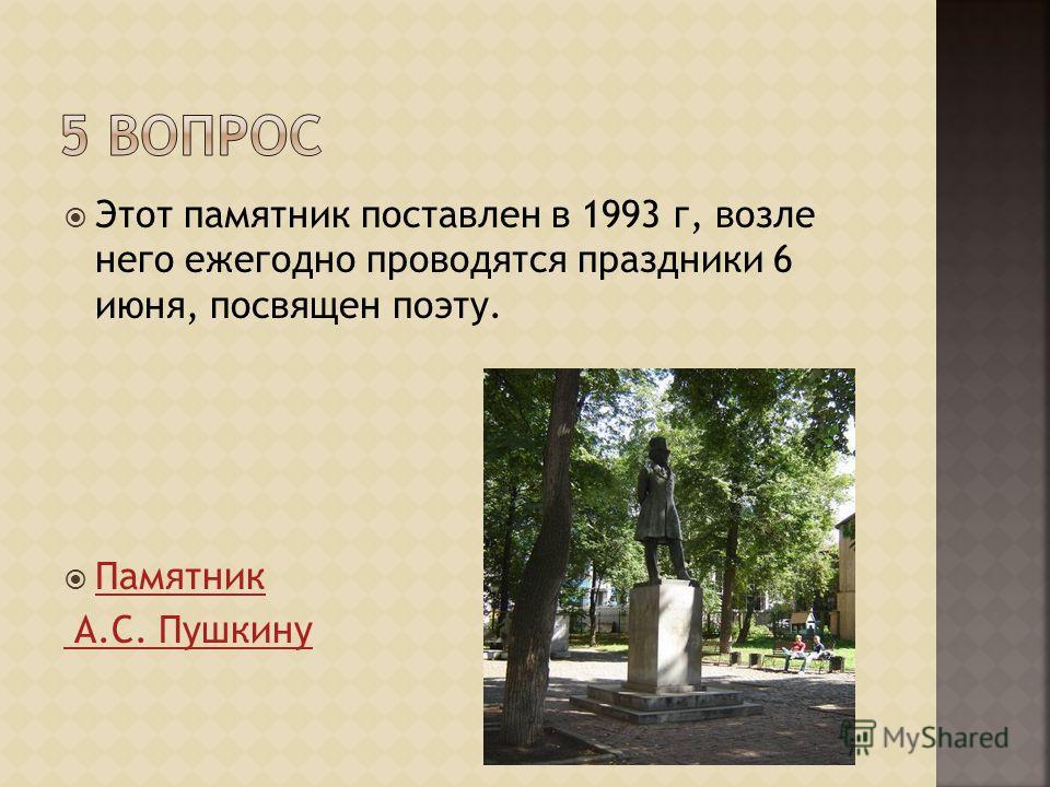 Этот памятник поставлен в 1993 г, возле него ежегодно проводятся праздники 6 июня, посвящен поэту. Памятник А.С. Пушкину
