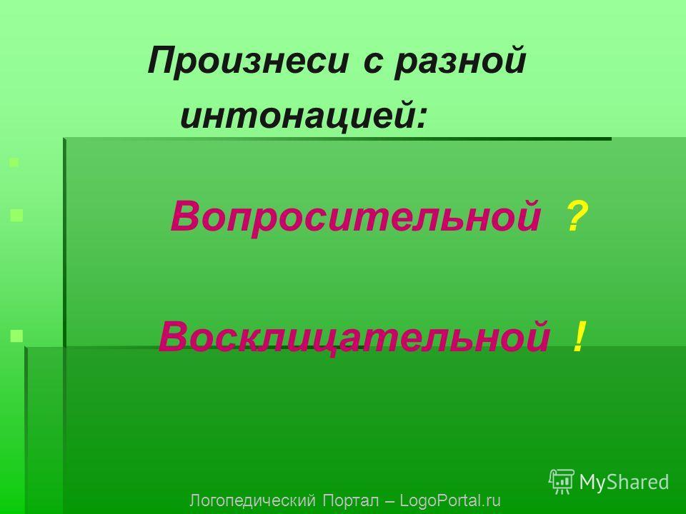 Произнеси с разной интонацией: Bопросительной ? Восклицательной ! Логопедический Портал – LogoPortal.ru