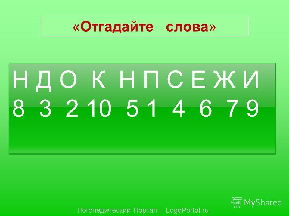 «Отгадайте слова» Н Д О К Н П С Е Ж И 8 3 2 10 5 1 4 6 7 9 Н Д О К Н П С Е Ж И 8 3 2 10 5 1 4 6 7 9 Логопедический Портал – LogoPortal.ru