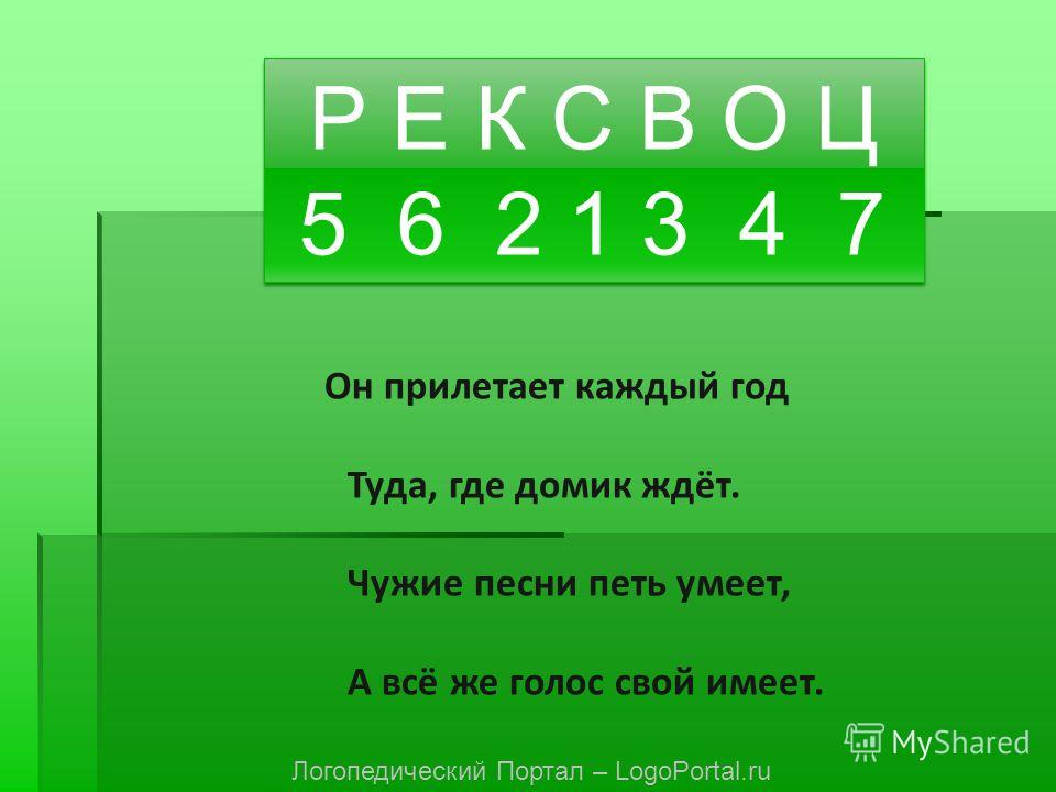 Р Е К С В О Ц 5 6 2 1 3 4 7 Р Е К С В О Ц 5 6 2 1 3 4 7 Он прилетает каждый год Туда, где домик ждёт. Чужие песни петь умеет, А всё же голос свой имеет. Логопедический Портал – LogoPortal.ru