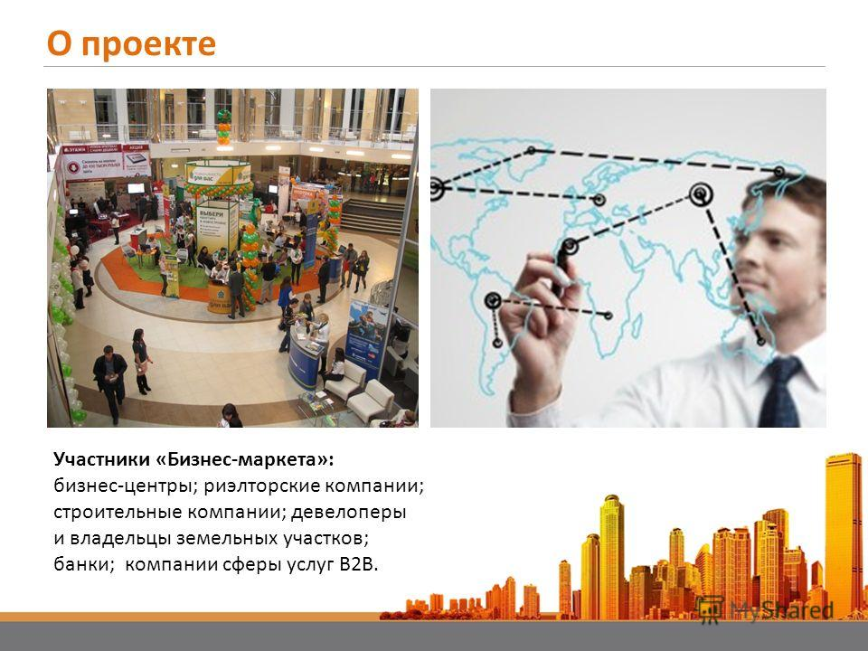 О проекте Участники «Бизнес-маркета»: бизнес-центры; риэлторские компании; строительные компании; девелоперы и владельцы земельных участков; банки; компании сферы услуг B2B.