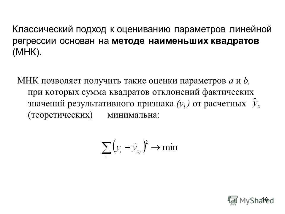 16 Классический подход к оцениванию параметров линейной регрессии основан на методе наименьших квадратов (МНК). МНК позволяет получить такие оценки параметров а и b, при которых сумма квадратов отклонений фактических значений результативного признака