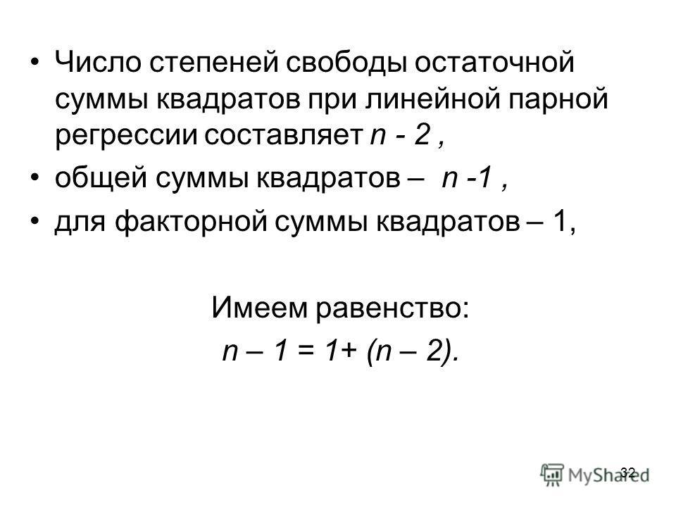 32 Число степеней свободы остаточной суммы квадратов при линейной парной регрессии составляет n - 2, общей суммы квадратов – n -1, для факторной суммы квадратов – 1, Имеем равенство: n – 1 = 1+ (n – 2).