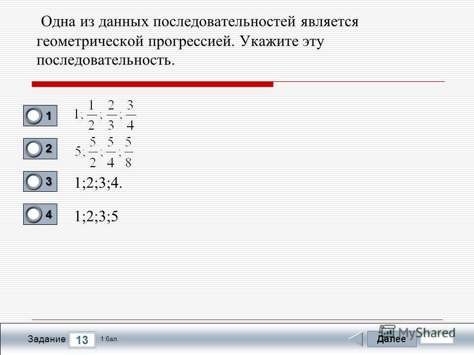 Далее 13 Задание 1 бал. 1111 2222 3333 4444 Одна из данных последовательностей является геометрической прогрессией. Укажите эту последовательность. 1;2;3;4. 1;2;3;5