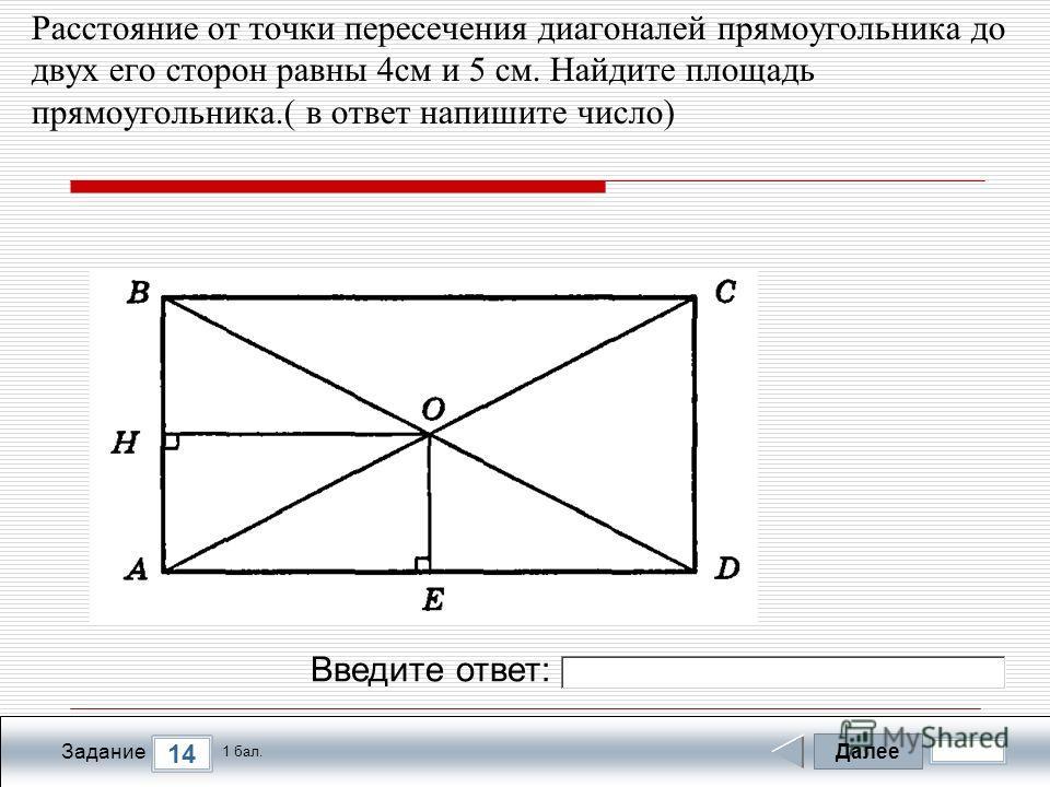 Далее 14 Задание 1 бал. Введите ответ: Расстояние от точки пересечения диагоналей прямоугольника до двух его сторон равны 4см и 5 см. Найдите площадь прямоугольника.( в ответ напишите число)
