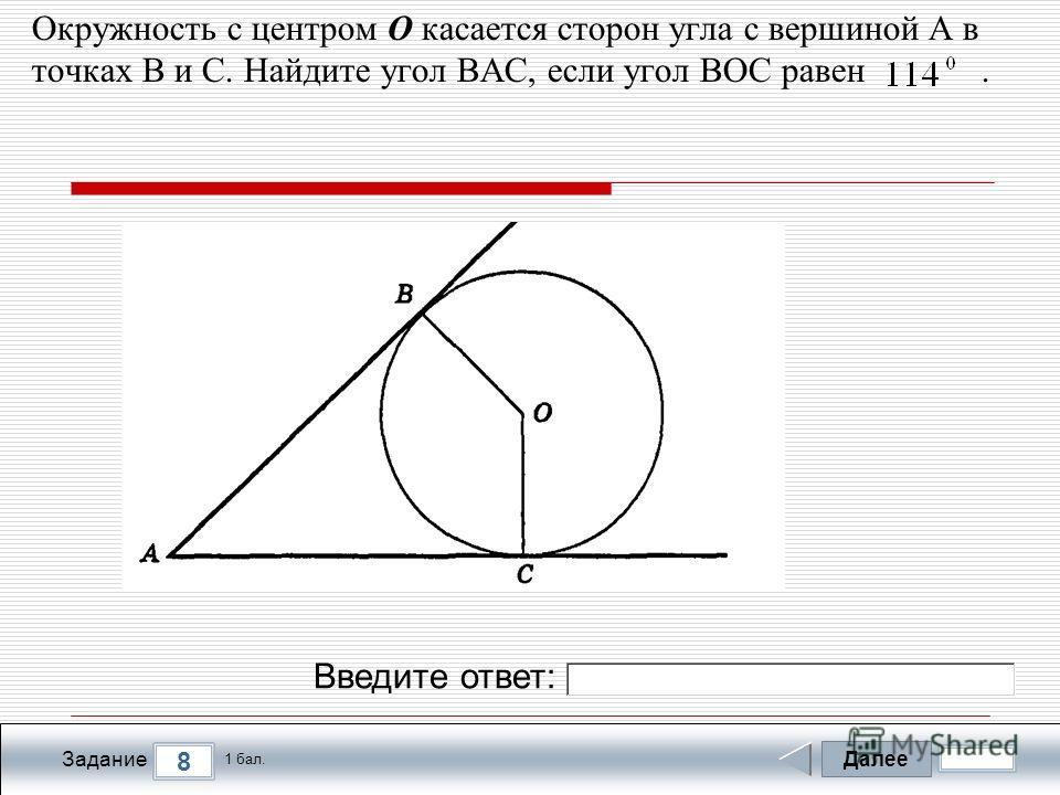 Далее 8 Задание 1 бал. Введите ответ: Окружность с центром О касается сторон угла с вершиной А в точках В и С. Найдите угол ВАС, если угол ВОС равен.