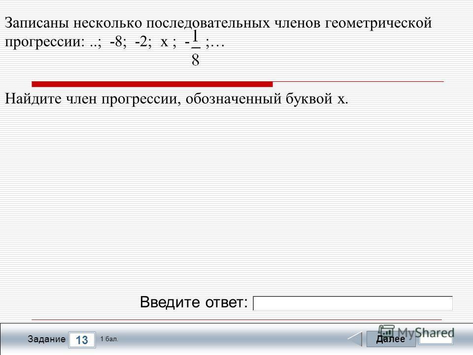 Далее 13 Задание 1 бал. Введите ответ: Записаны несколько последовательных членов геометрической прогрессии:..; -8; -2; х ; - ;… Найдите член прогрессии, обозначенный буквой х.
