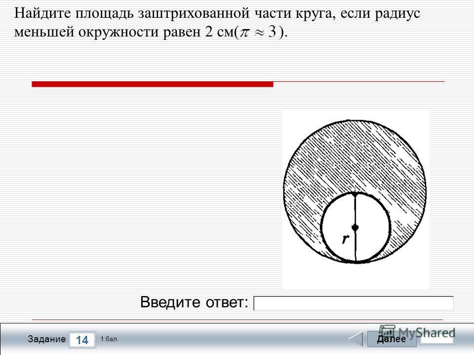 Далее 14 Задание 1 бал. Введите ответ: Найдите площадь заштрихованной части круга, если радиус меньшей окружности равен 2 см( ).