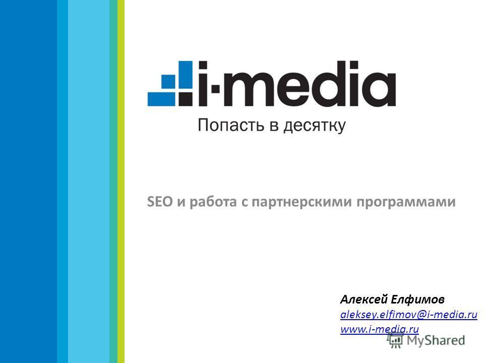SEO и работа с партнерскими программами Алексей Елфимов aleksey.elfimov@i-media.ru www.i-media.ru