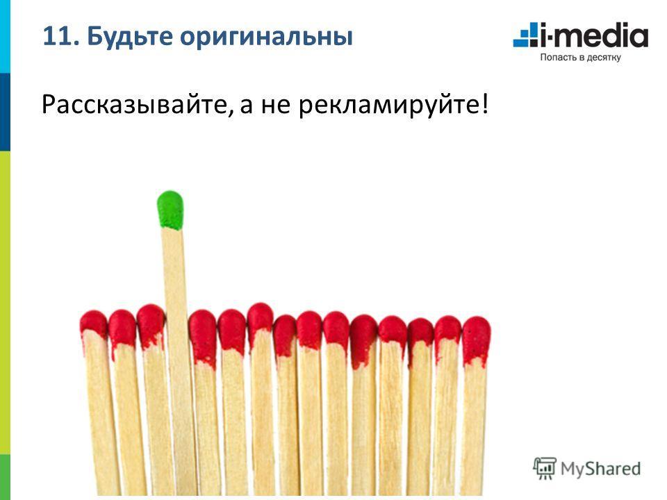 11. Будьте оригинальны Рассказывайте, а не рекламируйте!