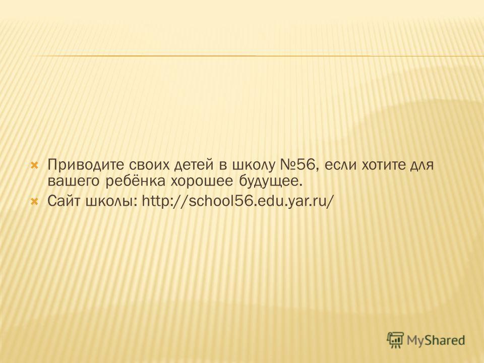 Приводите своих детей в школу 56, если хотите для вашего ребёнка хорошее будущее. Сайт школы: http://school56.edu.yar.ru/