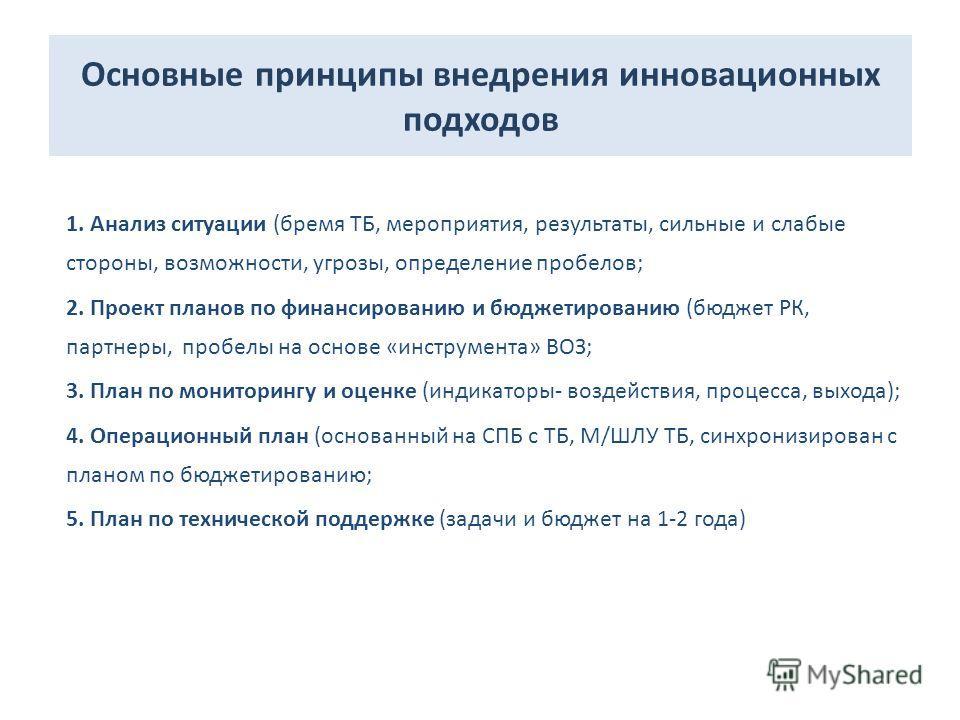 Основные принципы внедрения инновационных подходов 1. Анализ ситуации (бремя ТБ, мероприятия, результаты, сильные и слабые стороны, возможности, угрозы, определение пробелов; 2. Проект планов по финансированию и бюджетированию (бюджет РК, партнеры, п
