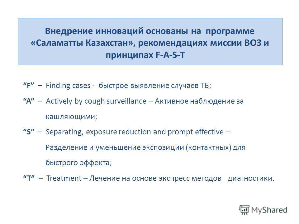 Внедрение инноваций основаны на программе «Саламатты Казахстан», рекомендациях миссии ВОЗ и принципах F-A-S-T F – Finding cases - быстрое выявление случаев ТБ; A – Actively by cough surveillance – Активное наблюдение за кашляющими; S – Separating, ex
